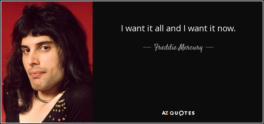 quote-i-want-it-all-and-i-want-it-now-freddie-mercury-87-96-17[1].